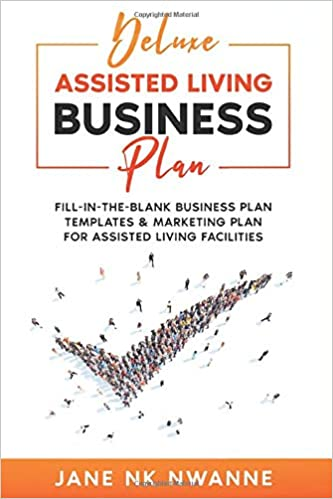 Deluxe Assisted Living Business Plan: Fill-In-The-blank Business Plan Templates & Marketing Plan for Assisted Living Facilities